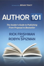 Author 101 - The Insider's Guide to Publishing From Proposal to Bestseller ebook by Rick Frishman,Robyn Spizman,Robyn Spizman