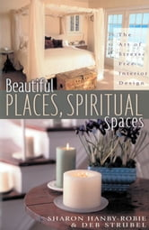 Beautiful Places, Spiritual Spaces - The Art of Stress-Free Interior Design ebook by Deb Strubel,Sharon Hanby-Robie
