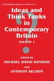 Ideas and Think Tanks in Contemporary Britain - Volume 1 ebook by Michael David Kandiah,Anthony Seldon