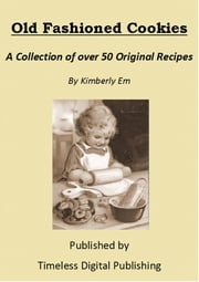 Old Fashioned Cookies: A Collection of Over 50 Original Vintage Cookie Recipes ebook by Kimberly Em