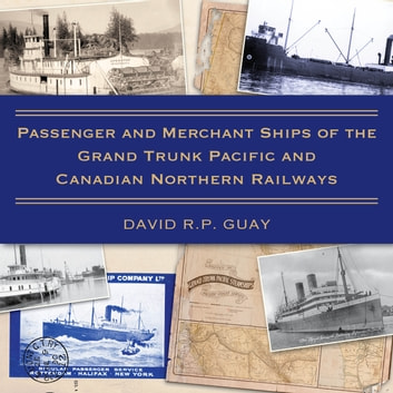 Passenger and Merchant Ships of the Grand Trunk Pacific and Canadian Northern Railways ebook by David R.P. Guay