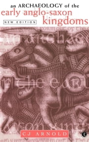 An Archaeology Of The Early Anglo-Saxon Kingdoms ebook by Arnold, C. J.