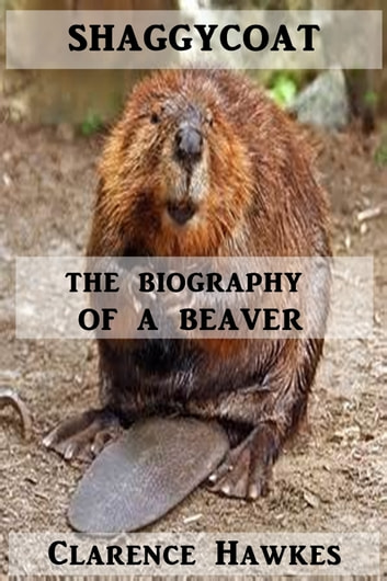 Shaggycoat - The Biography of a Beaver ebook by Clarence Hawkes