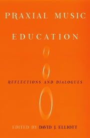 Praxial Music Education - Reflections and Dialogues ebook by David J Elliot