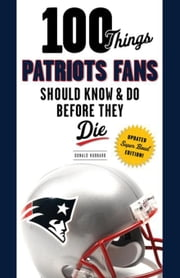 100 Things Patriots Fans Should Know & Do Before They Die ebook by Hubbard, Donald