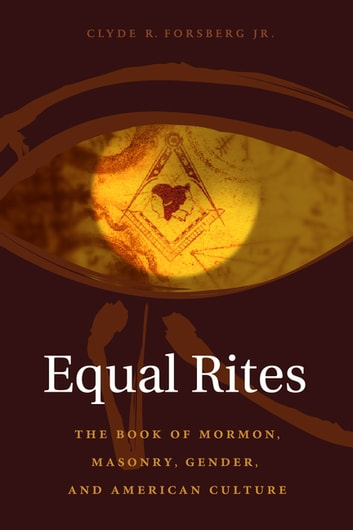Equal Rites - The Book of Mormon, Masonry, Gender, and American Culture ebook by Clyde R. Forsberg Jr.