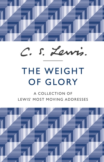 The Weight of Glory: A Collection of Lewis' Most Moving Addresses ebook by C. S. Lewis