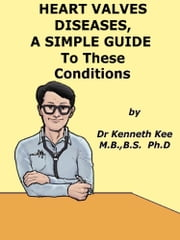 Heart Valve Diseases, A Simple Guide to These Conditions ebook by Kenneth Kee