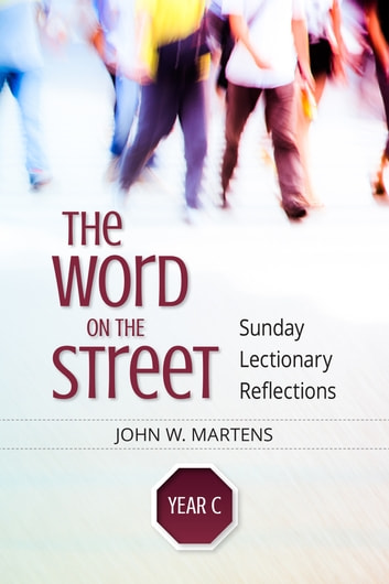 The Word on the Street, Year C - Sunday Lectionary Reflections ebook by John W. Martens