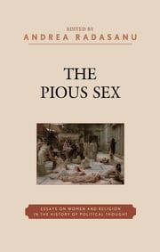 The Pious Sex - Essays on Women and Religion in the History of Political Thought ebook by Andrea Radasanu,Amy L. Bonnette,Lise van Boxel,Catherine Connors,Eve Grace,Heather King,Paul Ludwig,Clifford Orwin,Kathrin H. Rosenfield,Dana Jalbert Stauffer,Diana J. Schaub