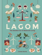 Lagom - The Swedish Art of Balanced Living ebook by Linnea Dunne