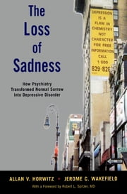 The Loss of Sadness - How Psychiatry Transformed Normal Sorrow into Depressive Disorder ebook by Allan V. Horwitz,Jerome C. Wakefield