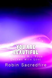 You Are Beautiful: Achieving All Your Dreams With Love ebook by Robin Sacredfire