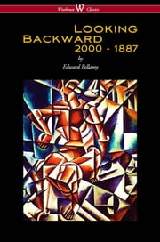Looking Backward: 2000 to 1887 (Wisehouse Classics Edition) ebook by Edward Bellamy,Sam Vaseghi