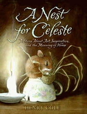 A Nest for Celeste - A Story About Art, Inspiration, and the Meaning of Home ebook by Henry Cole,Henry Cole