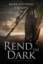 Rend the Dark ebook by Mark Gelineau,Joe King