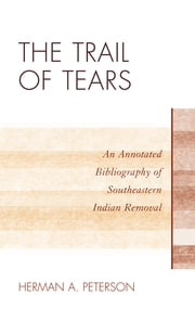 The Trail of Tears - An Annotated Bibliography of Southeastern Indian Removal ebook by Herman A. Peterson