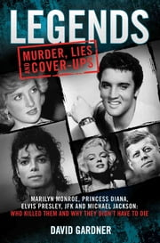 Legends - Murder, Lies and Cover-Ups - Marilyn Monroe, Princess Diana, Elvis Presley, JFK and Michael Jackson: Who Killed Them and Why Did They Have to Die? ebook by David Gardner