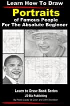 Learn How to Draw Portraits of Famous People in Pencil For the Absolute Beginner ebook by Dueep Jyot Singh,John Davidson