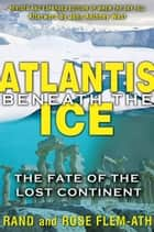 Atlantis beneath the Ice: The Fate of the Lost Continent ebook by Rand Flem-Ath,Rose Flem-Ath,John Anthony West
