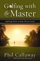 Golfing with the Master - Inspiring Stories to Keep You on Course eBook by Phil Callaway