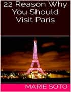 22 Reason Why You Should Visit Paris ebook by Marie Soto