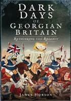 Dark Days of Georgian Britain - Rethinking the Regency ebook by James Hobson