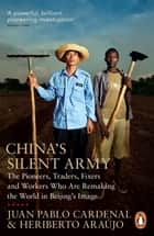 China's Silent Army - The Pioneers, Traders, Fixers and Workers Who Are Remaking the World in Beijing's Image ebook by Juan Pablo Cardenal, Heriberto Araújo