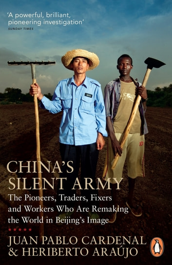 China's Silent Army - The Pioneers, Traders, Fixers and Workers Who Are Remaking the World in Beijing's Image ebook by Juan Pablo Cardenal,Heriberto Araújo