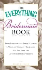 The Everything Bridesmaid Book: From bachelorette party planning to wedding ceremony etiquette - all you need for an unforgettable wedding ebook by Holly Lefevre