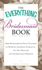 The Everything Bridesmaid Book: From bachelorette party planning to wedding ceremony etiquette - all you need for an unforgettable wedding - From bachelorette party planning to wedding ceremony etiquette - all you need for an unforgettable wedding ebook by Holly Lefevre