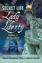 The Secret Life of Lady Liberty - Goddess in the New World ebook by Robert Hieronimus, Ph.D., Laura E. Cortner