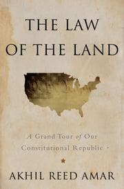 The Law of the Land - A Grand Tour of Our Constitutional Republic ebook by Akhil Reed Amar