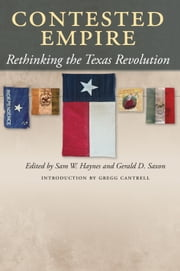 Contested Empire - Rethinking the Texas Revolution ebook by Sam W. Haynes,Gerald D. Saxon,Gregg Cantrell,Eric Schlereth,Sam W. Haynes,Miguel Soto,Will Fowler,Amy S. Greenberg