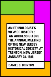 An Ethnologist's View of History : An Address Before the Annual Meeting of the New Jersey Historical Society, at Trenton, New Jersey, January 28, 1896 ebook by Daniel G. Brinton