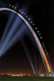 The Gateway Arch - A Biography ebook by Tracy Campbell
