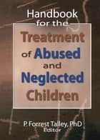 Handbook for the Treatment of Abused and Neglected Children ebook by P. Forrest Talley