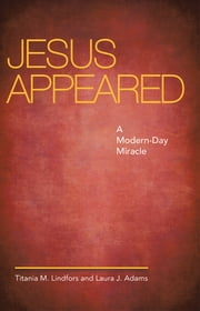 Jesus Appeared - A Modern-Day Miracle ebook by Titania M. Lindfors and Laura J. Adams