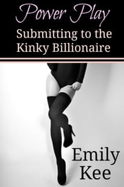 Power Play: Submitting to the Kinky Billionaire - Submitting to the Kinky Billionaire ebook by Emily Kee