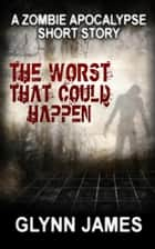 The Worst That Could Happen (A Zombie Apocalypse Short Story) ebook by Glynn James
