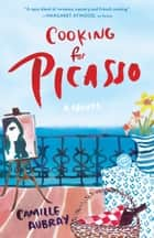 Cooking for Picasso - A Novel ebook by Camille Aubray