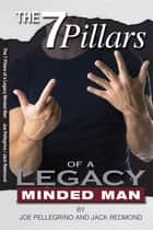 The 7 Pillars of a Legacy Minded Man ebook by Joe Pellegrino, Jack Redmond