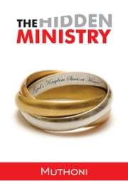 The Hidden Ministry - God's Kingdom Starts at Home! ebook by Muthoni