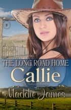 Callie: The Long Road Home - The Montana Ranchers, #3 ebook by Maddie James