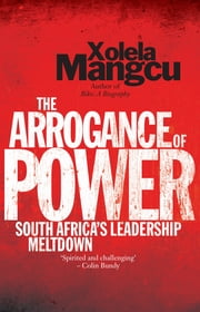 The Arrogance of Power - South Africa's Leadership Meltdown ebook by Xolela Mangcu
