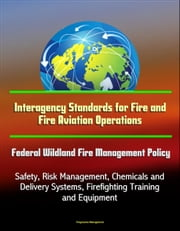 Interagency Standards for Fire and Fire Aviation Operations: Federal Wildland Fire Management Policy, Safety, Risk Management, Chemicals and Delivery Systems, Firefighting Training and Equipment ebook by Progressive Management