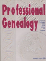 Professional Genealogy: A Manual for Researchers, Writers, Editors, Lecturers, and Librarians ebook by Elizabeth Shown Mills, ed