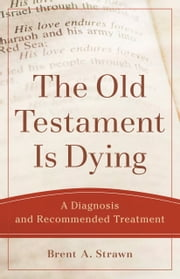 The Old Testament Is Dying (Theological Explorations for the Church Catholic) - A Diagnosis and Recommended Treatment ebook by Brent A. Strawn