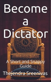 Become a Dictator: A Short and Snappy Guide ebook by Thejendra Sreenivas