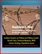 Saddam's War: An Iraqi Military Perspective of the Iran-Iraq War - Saddam Hussein as Political and Military Leader, Ba'ath Party, Chemical Weapons, WMD, Iranian Strategy, Republican Guard ebook by Progressive Management